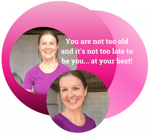 You are not too old and it's not too late to be you... at your best!